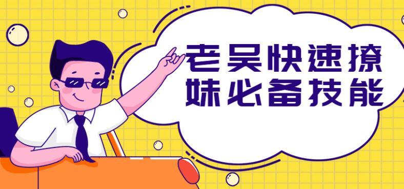 老吴快速撩妹必备技能方法教学[百度网盘]